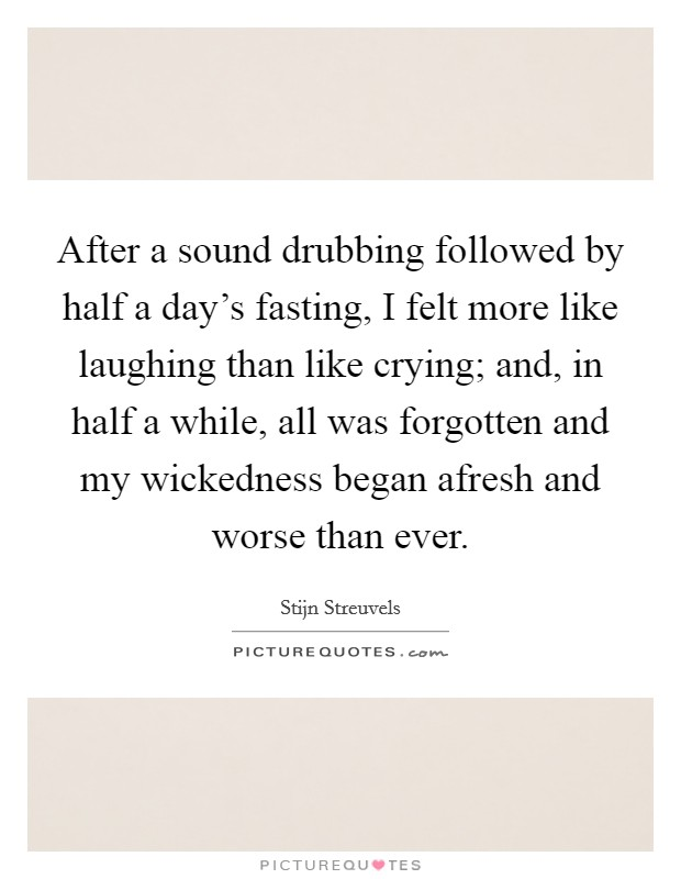 After a sound drubbing followed by half a day's fasting, I felt more like laughing than like crying; and, in half a while, all was forgotten and my wickedness began afresh and worse than ever Picture Quote #1