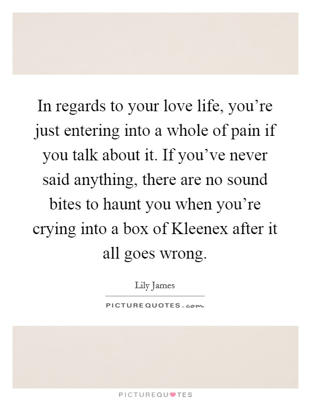 In regards to your love life, you're just entering into a whole of pain if you talk about it. If you've never said anything, there are no sound bites to haunt you when you're crying into a box of Kleenex after it all goes wrong Picture Quote #1