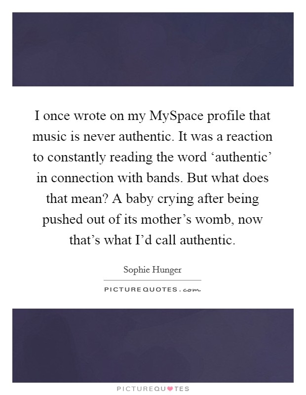 I once wrote on my MySpace profile that music is never authentic. It was a reaction to constantly reading the word 'authentic' in connection with bands. But what does that mean? A baby crying after being pushed out of its mother's womb, now that's what I'd call authentic Picture Quote #1