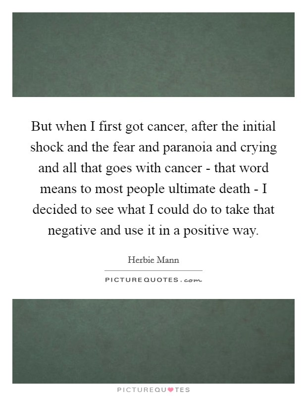 But when I first got cancer, after the initial shock and the fear and paranoia and crying and all that goes with cancer - that word means to most people ultimate death - I decided to see what I could do to take that negative and use it in a positive way Picture Quote #1
