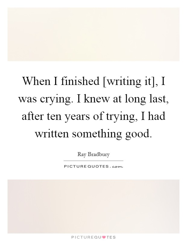 When I finished [writing it], I was crying. I knew at long last, after ten years of trying, I had written something good Picture Quote #1