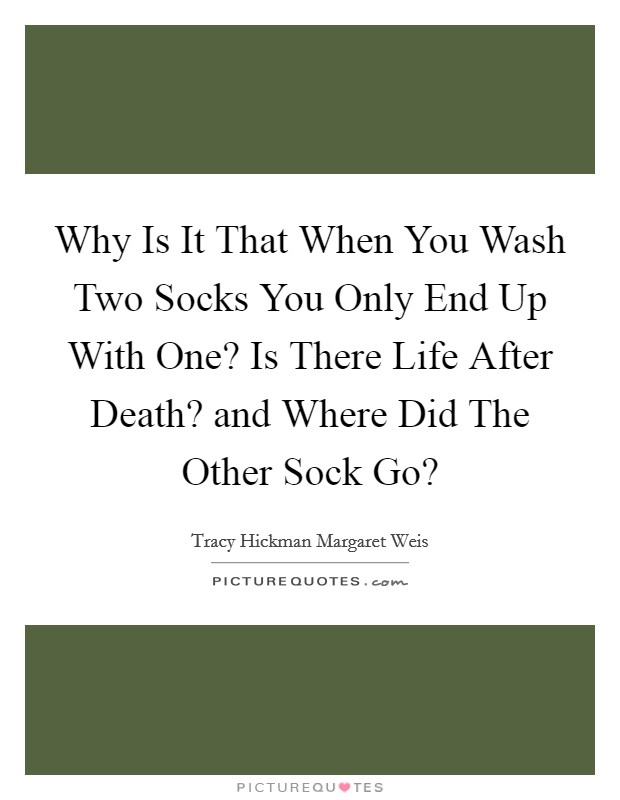 Why Is It That When You Wash Two Socks You Only End Up With One? Is There Life After Death? and Where Did The Other Sock Go? Picture Quote #1