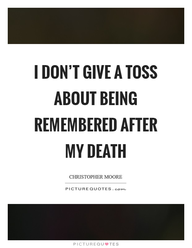 I don't give a toss about being remembered after my death Picture Quote #1