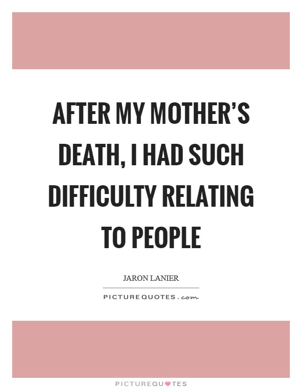 After my mother's death, I had such difficulty relating to people Picture Quote #1