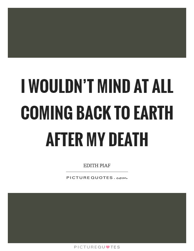 I wouldn't mind at all coming back to earth after my death Picture Quote #1