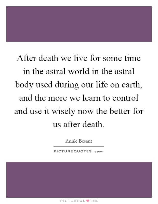 After death we live for some time in the astral world in the astral body used during our life on earth, and the more we learn to control and use it wisely now the better for us after death Picture Quote #1