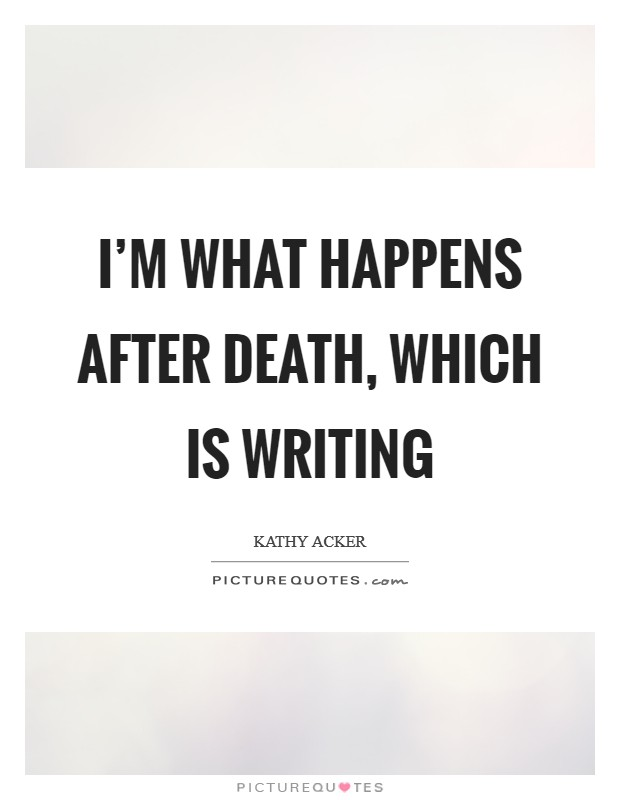 I'm what happens after death, which is writing Picture Quote #1