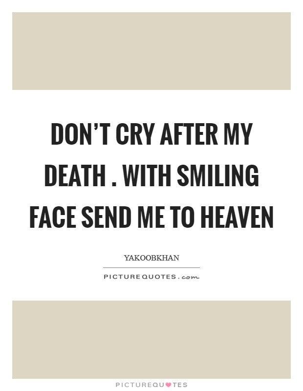 Don't cry after my death . with smiling face send me to heaven Picture Quote #1