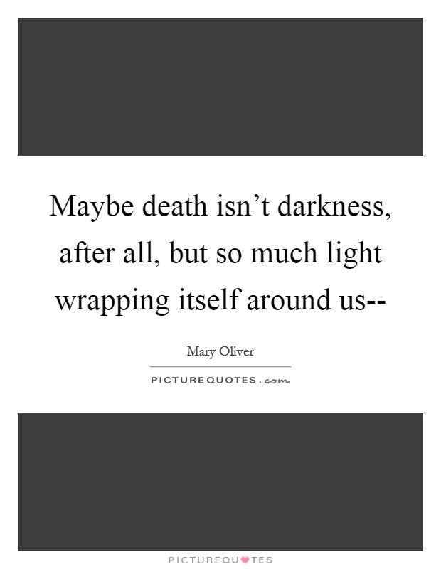 Maybe death isn't darkness, after all, but so much light wrapping itself around us-- Picture Quote #1