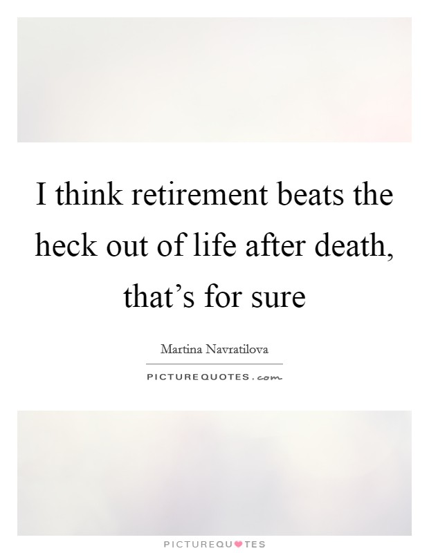 I think retirement beats the heck out of life after death, that's for sure Picture Quote #1