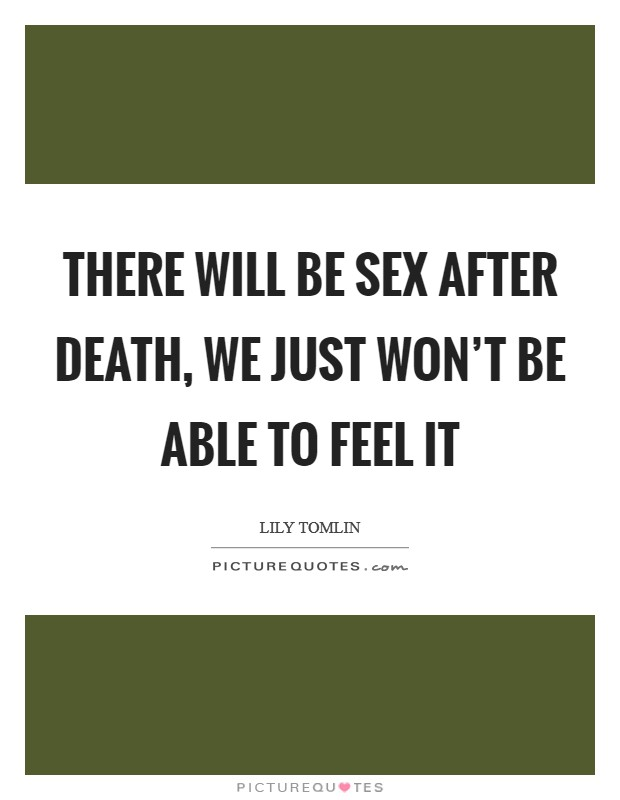 There will be sex after death, we just won't be able to feel it Picture Quote #1