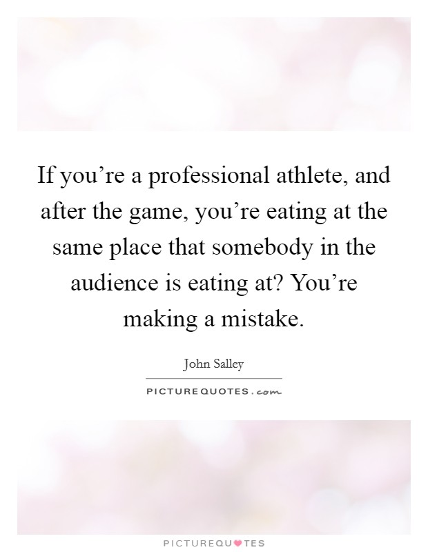 If you're a professional athlete, and after the game, you're eating at the same place that somebody in the audience is eating at? You're making a mistake Picture Quote #1
