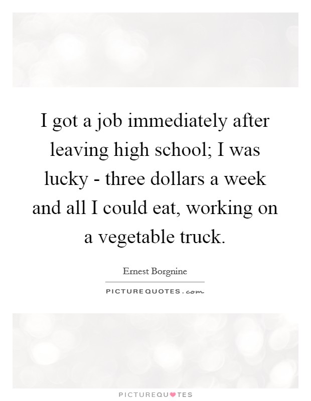 I got a job immediately after leaving high school; I was lucky - three dollars a week and all I could eat, working on a vegetable truck Picture Quote #1