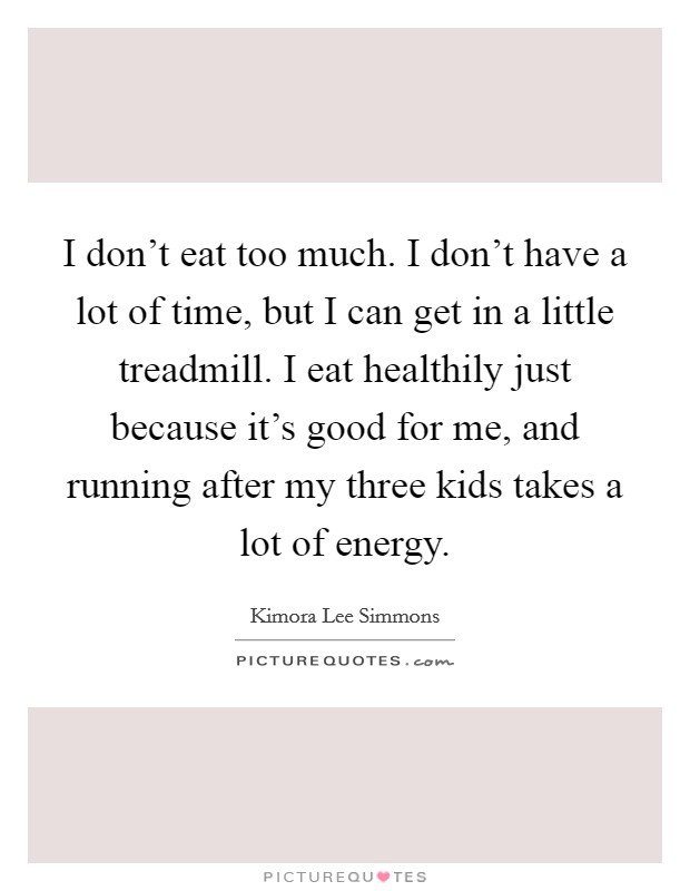 I don't eat too much. I don't have a lot of time, but I can get in a little treadmill. I eat healthily just because it's good for me, and running after my three kids takes a lot of energy. Picture Quote #1