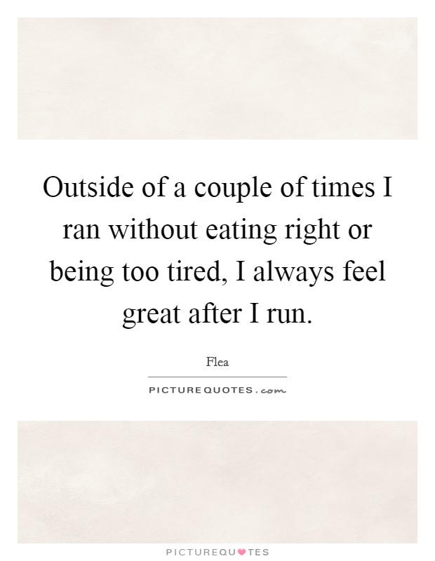 Outside of a couple of times I ran without eating right or being too tired, I always feel great after I run Picture Quote #1
