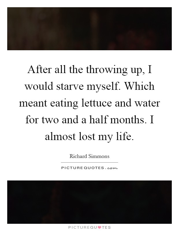 After all the throwing up, I would starve myself. Which meant eating lettuce and water for two and a half months. I almost lost my life Picture Quote #1