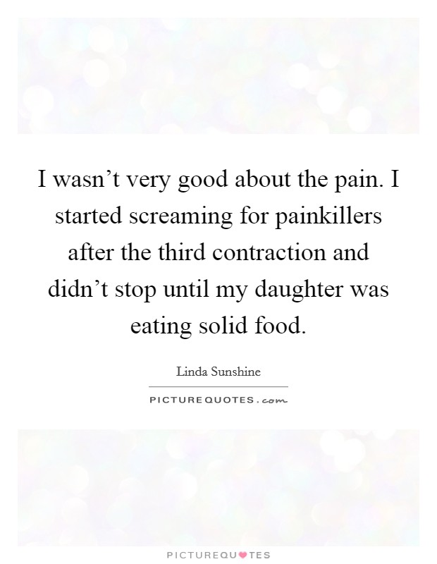 I wasn't very good about the pain. I started screaming for painkillers after the third contraction and didn't stop until my daughter was eating solid food Picture Quote #1