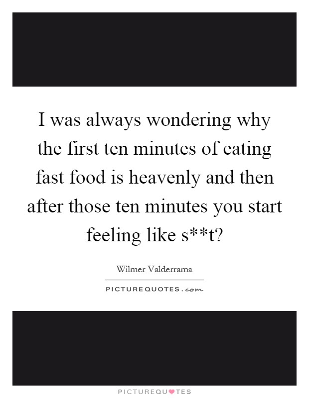 I was always wondering why the first ten minutes of eating fast food is heavenly and then after those ten minutes you start feeling like s**t? Picture Quote #1