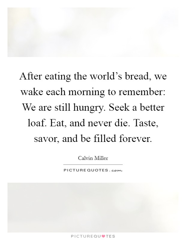 After eating the world's bread, we wake each morning to remember: We are still hungry. Seek a better loaf. Eat, and never die. Taste, savor, and be filled forever Picture Quote #1