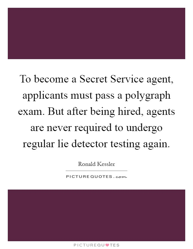 To become a Secret Service agent, applicants must pass a polygraph exam. But after being hired, agents are never required to undergo regular lie detector testing again Picture Quote #1