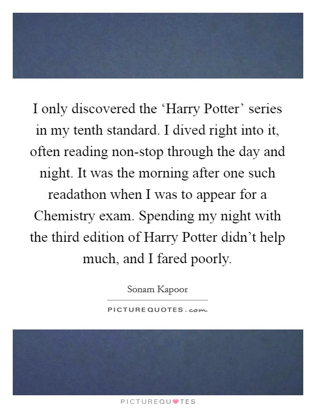 I only discovered the 'Harry Potter' series in my tenth standard. I dived right into it, often reading non-stop through the day and night. It was the morning after one such readathon when I was to appear for a Chemistry exam. Spending my night with the third edition of Harry Potter didn't help much, and I fared poorly Picture Quote #1