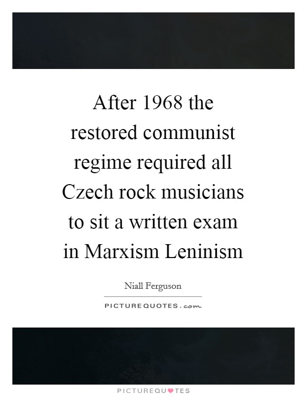 After 1968 the restored communist regime required all Czech rock musicians to sit a written exam in Marxism Leninism Picture Quote #1