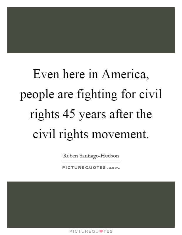 Even here in America, people are fighting for civil rights 45 years after the civil rights movement Picture Quote #1