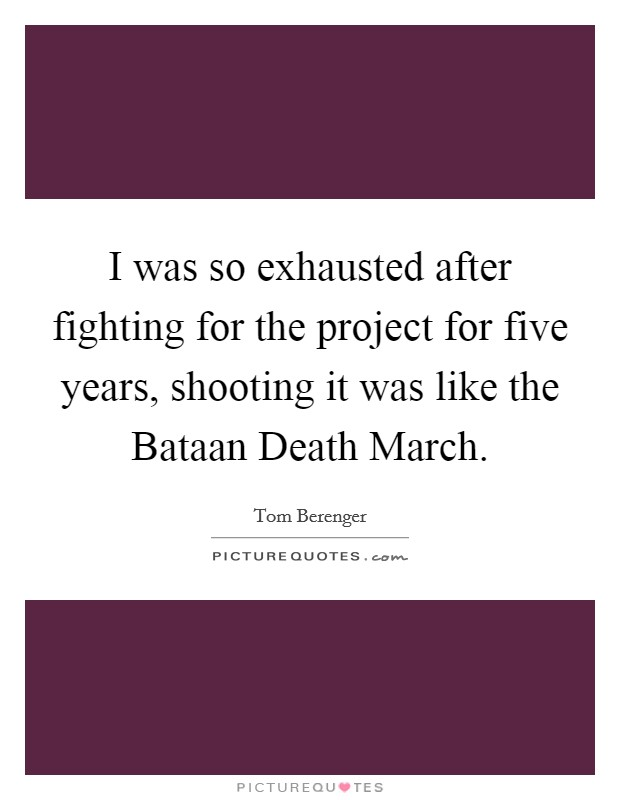 I was so exhausted after fighting for the project for five years, shooting it was like the Bataan Death March Picture Quote #1