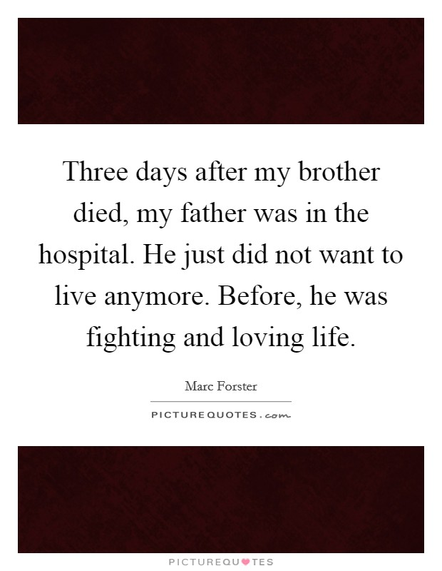 Three days after my brother died, my father was in the hospital. He just did not want to live anymore. Before, he was fighting and loving life Picture Quote #1