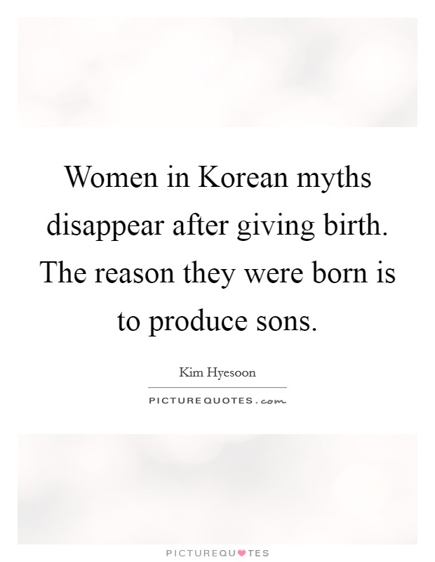 Women in Korean myths disappear after giving birth. The reason they were born is to produce sons Picture Quote #1