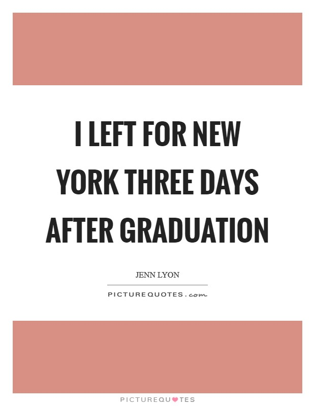 I left for New York three days after graduation Picture Quote #1