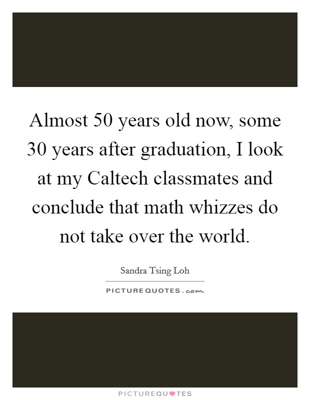 Almost 50 years old now, some 30 years after graduation, I look at my Caltech classmates and conclude that math whizzes do not take over the world Picture Quote #1