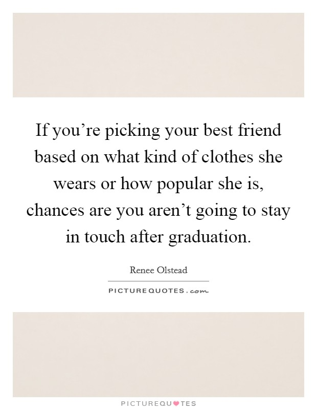 If you're picking your best friend based on what kind of clothes she wears or how popular she is, chances are you aren't going to stay in touch after graduation Picture Quote #1