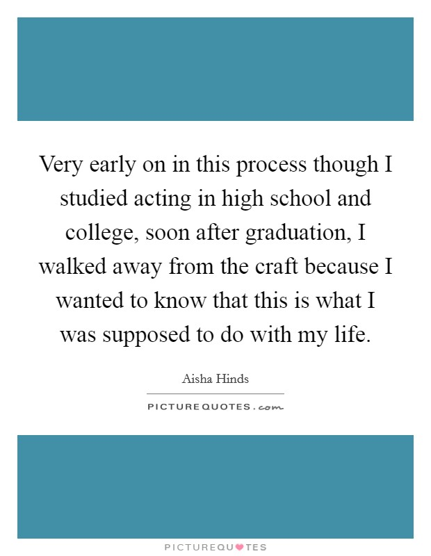 Very early on in this process though I studied acting in high school and college, soon after graduation, I walked away from the craft because I wanted to know that this is what I was supposed to do with my life Picture Quote #1