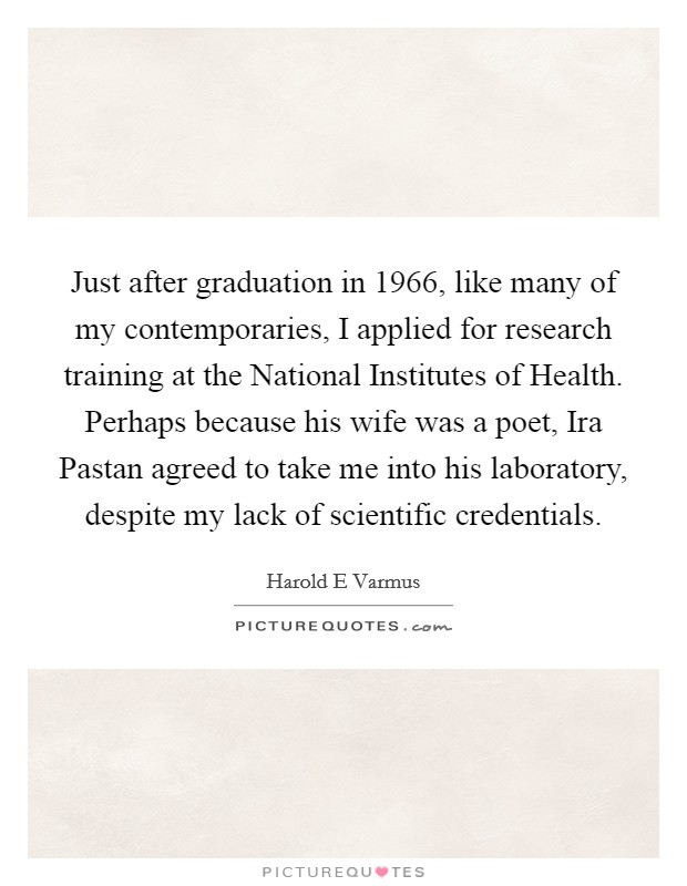 Just after graduation in 1966, like many of my contemporaries, I applied for research training at the National Institutes of Health. Perhaps because his wife was a poet, Ira Pastan agreed to take me into his laboratory, despite my lack of scientific credentials Picture Quote #1