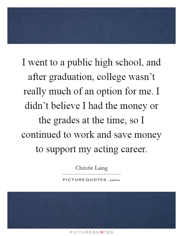 I went to a public high school, and after graduation, college wasn't really much of an option for me. I didn't believe I had the money or the grades at the time, so I continued to work and save money to support my acting career Picture Quote #1