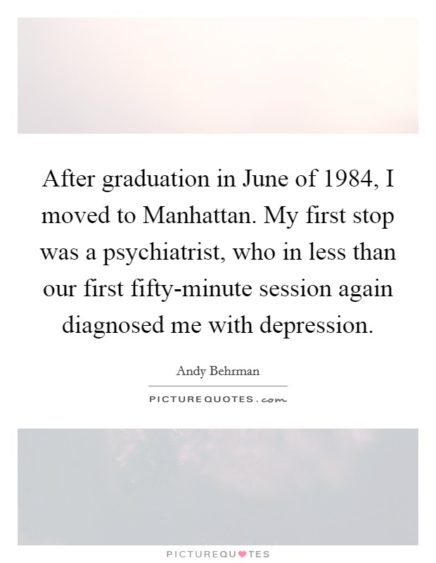 After graduation in June of 1984, I moved to Manhattan. My first stop was a psychiatrist, who in less than our first fifty-minute session again diagnosed me with depression Picture Quote #1