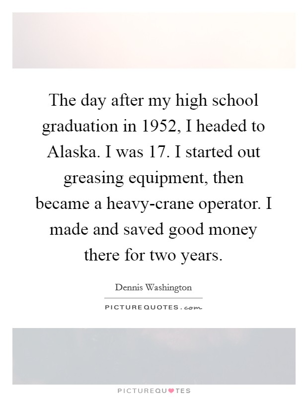 The day after my high school graduation in 1952, I headed to Alaska. I was 17. I started out greasing equipment, then became a heavy-crane operator. I made and saved good money there for two years Picture Quote #1