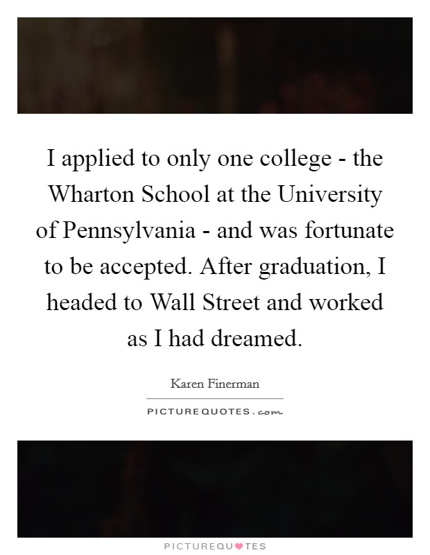 I applied to only one college - the Wharton School at the University of Pennsylvania - and was fortunate to be accepted. After graduation, I headed to Wall Street and worked as I had dreamed Picture Quote #1