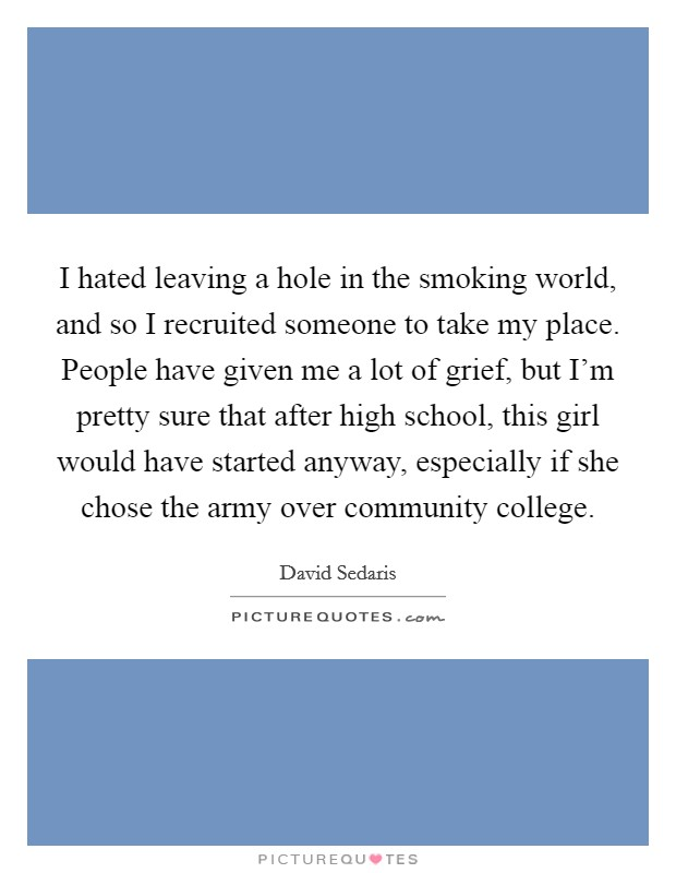 I hated leaving a hole in the smoking world, and so I recruited someone to take my place. People have given me a lot of grief, but I'm pretty sure that after high school, this girl would have started anyway, especially if she chose the army over community college Picture Quote #1