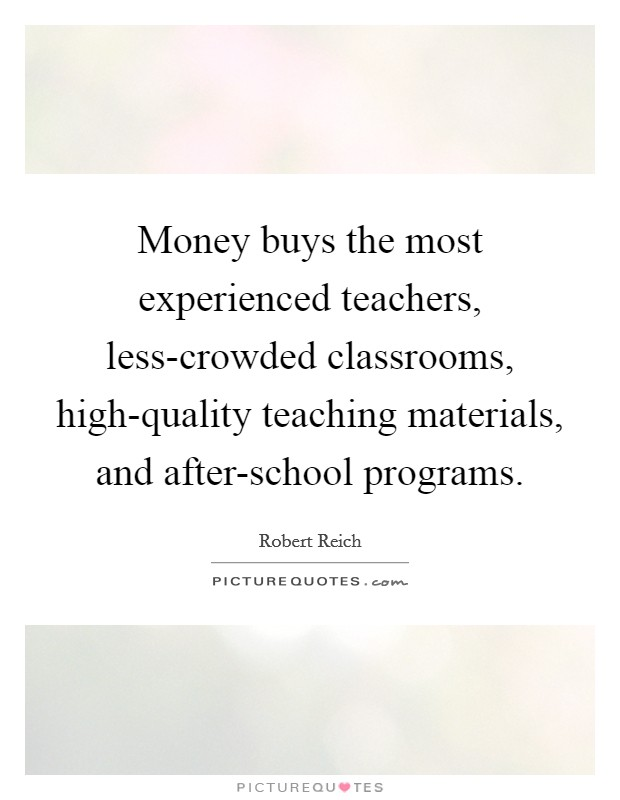 Money buys the most experienced teachers, less-crowded classrooms, high-quality teaching materials, and after-school programs Picture Quote #1