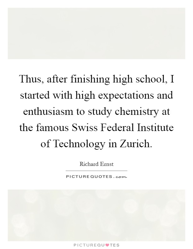 Thus, after finishing high school, I started with high expectations and enthusiasm to study chemistry at the famous Swiss Federal Institute of Technology in Zurich Picture Quote #1