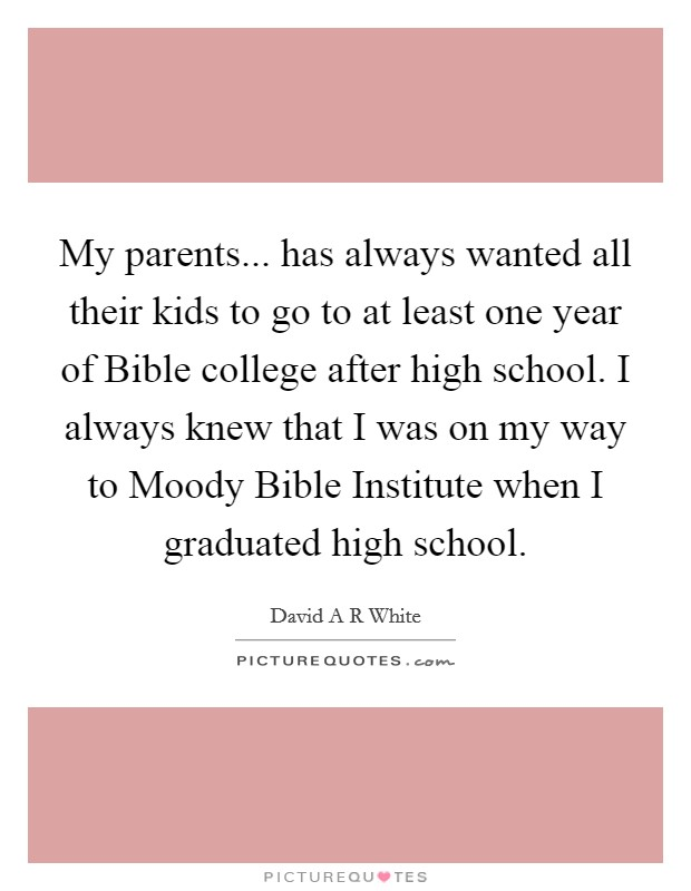 My parents... has always wanted all their kids to go to at least one year of Bible college after high school. I always knew that I was on my way to Moody Bible Institute when I graduated high school Picture Quote #1