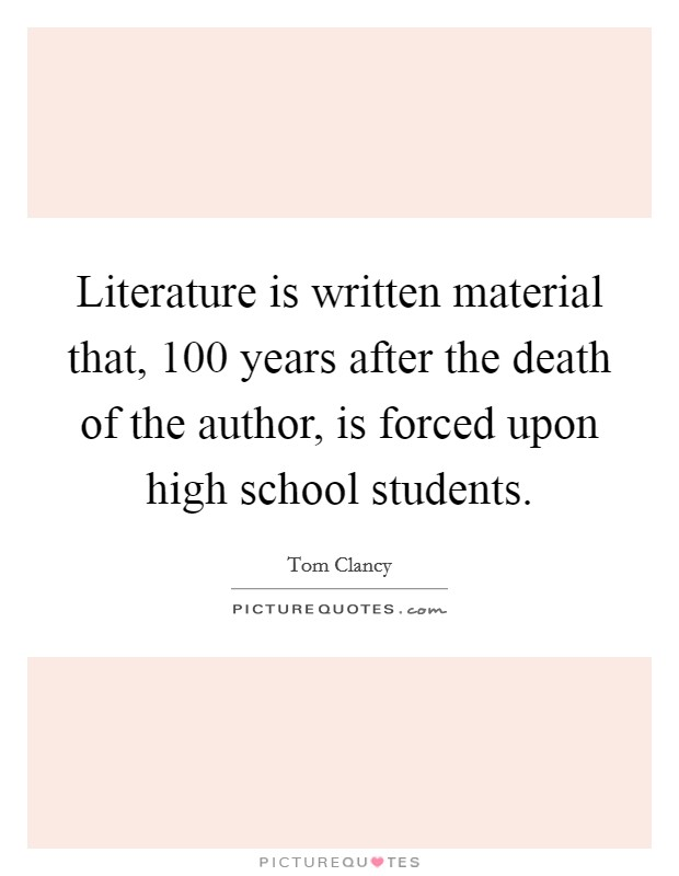 Literature is written material that, 100 years after the death of the author, is forced upon high school students Picture Quote #1