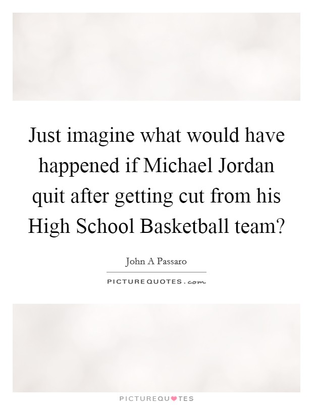 Just imagine what would have happened if Michael Jordan quit after getting cut from his High School Basketball team? Picture Quote #1