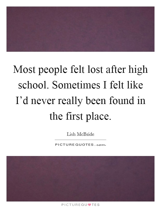 Most people felt lost after high school. Sometimes I felt like I'd never really been found in the first place Picture Quote #1