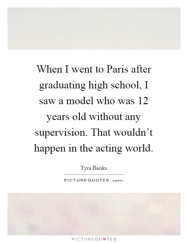 When I went to Paris after graduating high school, I saw a model who was 12 years old without any supervision. That wouldn't happen in the acting world Picture Quote #1