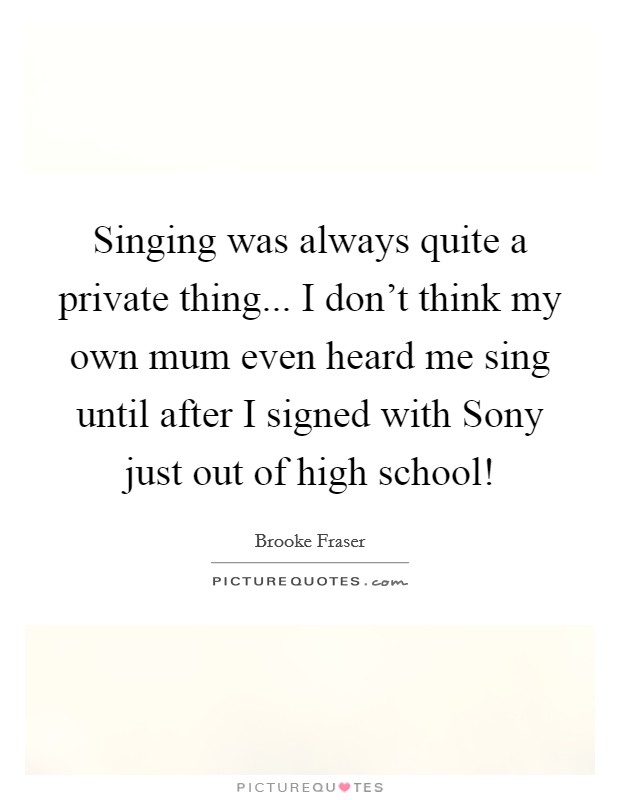 Singing was always quite a private thing... I don't think my own mum even heard me sing until after I signed with Sony just out of high school! Picture Quote #1