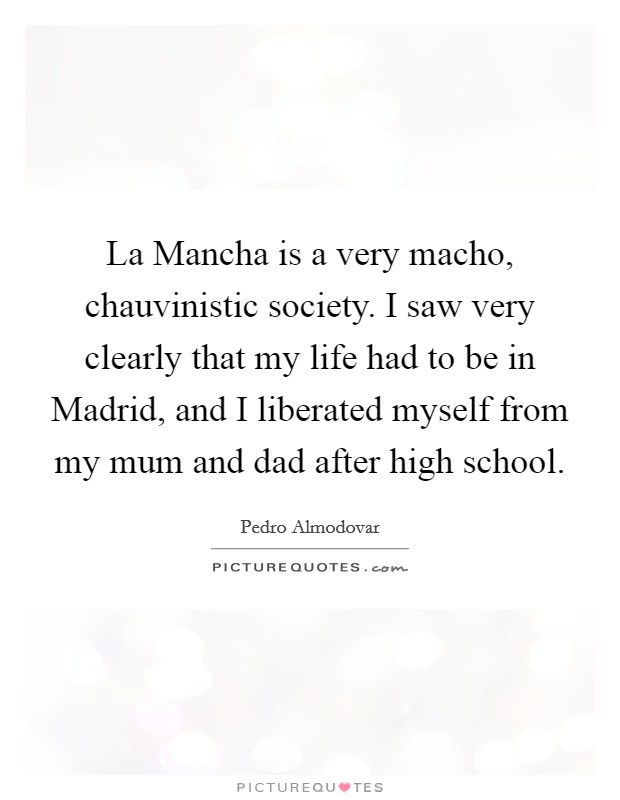 La Mancha is a very macho, chauvinistic society. I saw very clearly that my life had to be in Madrid, and I liberated myself from my mum and dad after high school Picture Quote #1