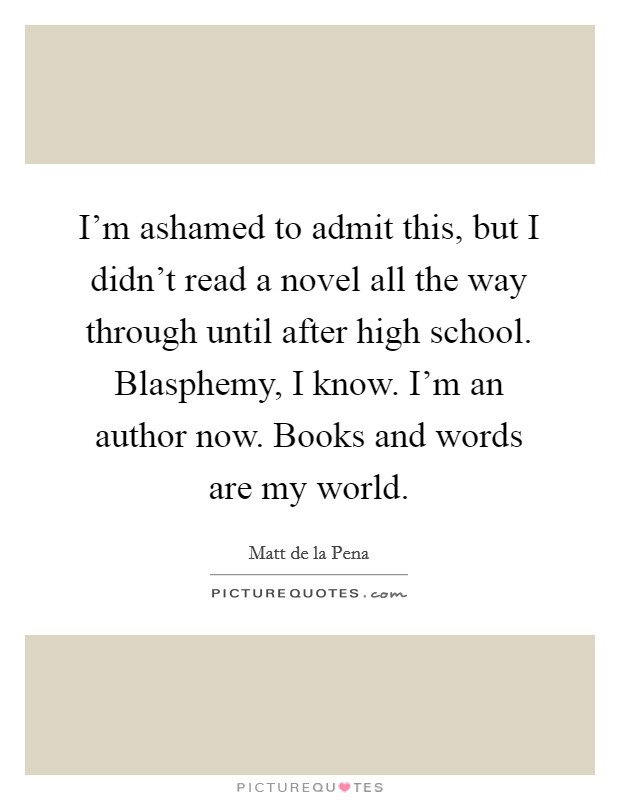 I'm ashamed to admit this, but I didn't read a novel all the way through until after high school. Blasphemy, I know. I'm an author now. Books and words are my world. Picture Quote #1